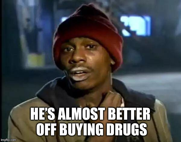 Y'all Got Any More Of That Meme | HE'S ALMOST BETTER OFF BUYING DRUGS | image tagged in memes,y'all got any more of that | made w/ Imgflip meme maker