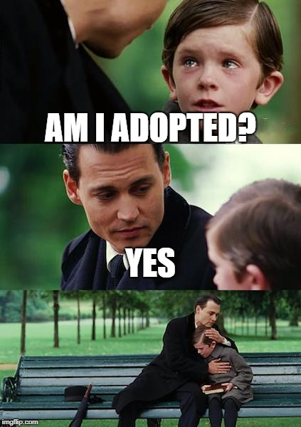 Finding Neverland Meme | AM I ADOPTED? YES | image tagged in memes,finding neverland | made w/ Imgflip meme maker