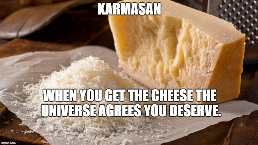 Karmasan Cheese | KARMASAN WHEN YOU GET THE CHEESE THE UNIVERSE AGREES YOU DESERVE. | image tagged in humor | made w/ Imgflip meme maker