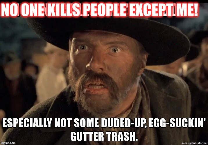 NO ONE KILLS PEOPLE EXCEPT ME! | image tagged in mad dog tannen | made w/ Imgflip meme maker