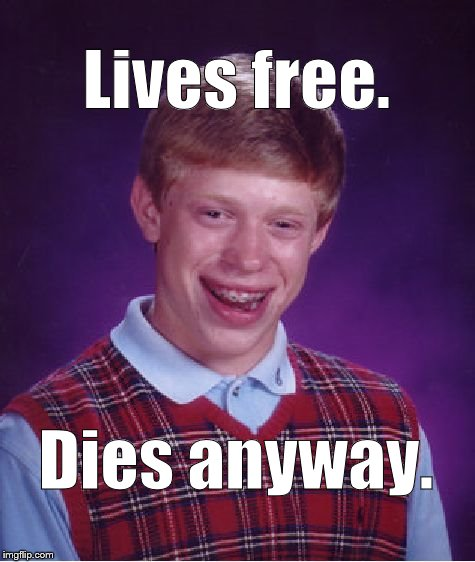 Bad Luck Brian's public service announcement number 657. Don't try to live your life by a New England State's motto.  | Lives free. Dies anyway. | image tagged in bad luck brian,live free or die,new jersey,new hampshire,can't remember which can you you dope,douglie | made w/ Imgflip meme maker