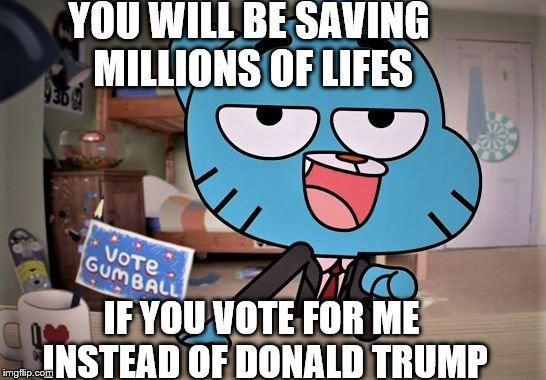 YOU WILL BE SAVING MILLIONS OF LIFES IF YOU VOTE FOR ME INSTEAD OF DONALD TRUMP | image tagged in gumball here for the comments | made w/ Imgflip meme maker