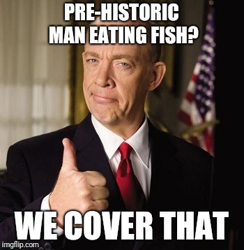 farmers | PRE-HISTORIC MAN EATING FISH? WE COVER THAT | image tagged in farmers | made w/ Imgflip meme maker