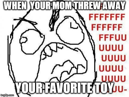 FFFFFFFUUUUUUUUUUUU | WHEN  YOUR MOM THREW AWAY YOUR FAVORITE TOY | image tagged in memes,fffffffuuuuuuuuuuuu | made w/ Imgflip meme maker
