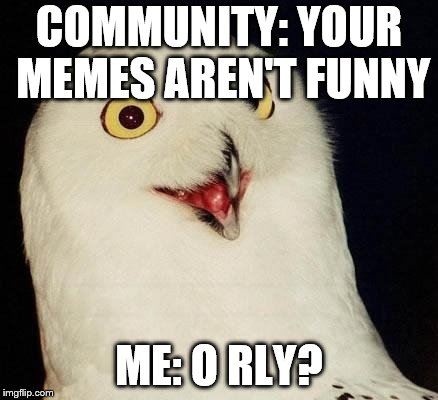 O RLY? | COMMUNITY: YOUR MEMES AREN'T FUNNY ME: O RLY? | image tagged in o rly | made w/ Imgflip meme maker