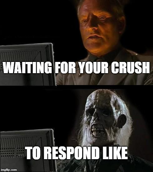 Ill Just Wait Here | WAITING FOR YOUR CRUSH TO RESPOND LIKE | image tagged in memes,ill just wait here,crush,love,death,response | made w/ Imgflip meme maker