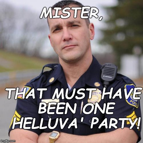 The policemen who drove by and found you naked on your neighbor's front lawn. He gave you his hat to cover your embarrassment. | MISTER, THAT MUST HAVE BEEN ONE HELLUVA' PARTY! | image tagged in cop,smiling cop,cop with a sense of humor,cop trying to get you out of a jamb you made for yourself | made w/ Imgflip meme maker