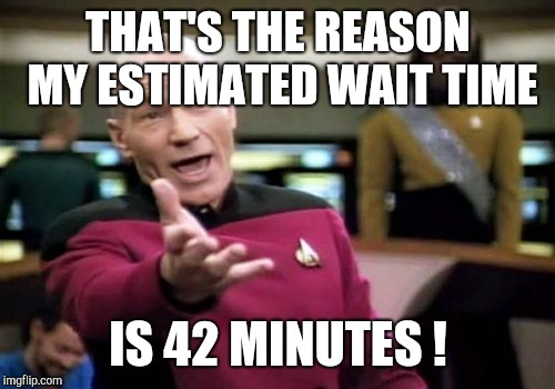 Picard Wtf Meme | THAT'S THE REASON MY ESTIMATED WAIT TIME IS 42 MINUTES ! | image tagged in memes,picard wtf | made w/ Imgflip meme maker