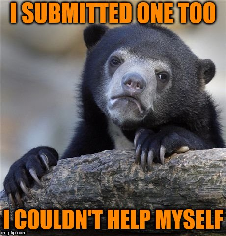 Confession Bear Meme | I SUBMITTED ONE TOO I COULDN'T HELP MYSELF | image tagged in memes,confession bear | made w/ Imgflip meme maker