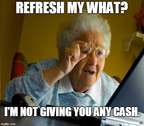REFRESH MY WHAT? I'M NOT GIVING YOU ANY CASH. | made w/ Imgflip meme maker