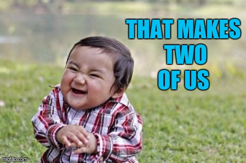 Evil Toddler Meme | THAT MAKES TWO OF US | image tagged in memes,evil toddler | made w/ Imgflip meme maker