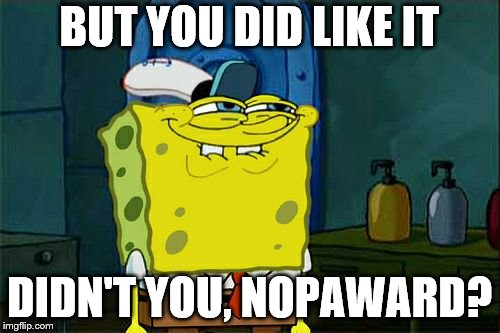 Dont You Squidward Meme | BUT YOU DID LIKE IT DIDN'T YOU, NOPAWARD? | image tagged in memes,dont you squidward | made w/ Imgflip meme maker