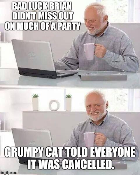 Hide the Pain Harold Meme | BAD LUCK BRIAN DIDN'T MISS OUT ON MUCH OF A PARTY GRUMPY CAT TOLD EVERYONE IT WAS CANCELLED. | image tagged in memes,hide the pain harold | made w/ Imgflip meme maker