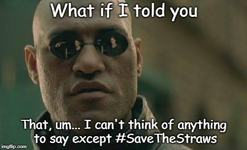 #SaveTheStraws | What if I told you That, um... I can't think of anything to say except #SaveTheStraws | image tagged in memes,matrix morpheus,straws | made w/ Imgflip meme maker
