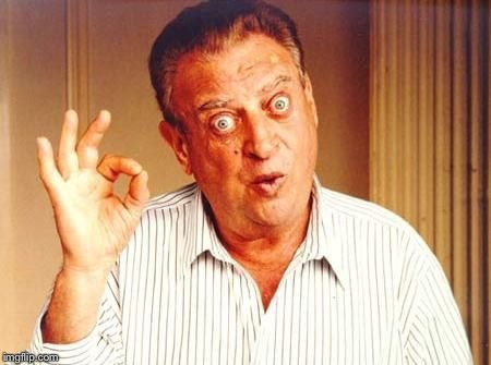 Rodney Dangerfield ok | , | image tagged in rodney dangerfield ok | made w/ Imgflip meme maker