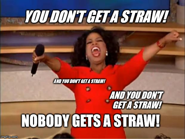Oprah You Get A Meme | YOU DON'T GET A STRAW! AND YOU DON'T GET A STRAW! NOBODY GETS A STRAW! AND YOU DON'T GET A STRAW! | image tagged in memes,oprah you get a | made w/ Imgflip meme maker