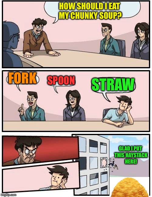 I didn't know that was an option. | HOW SHOULD I EAT MY CHUNKY SOUP? FORK SPOON STRAW GLAD I PUT THIS HAYSTACK HERE! | image tagged in memes,boardroom meeting suggestion,spoon,fork,straw,funny | made w/ Imgflip meme maker