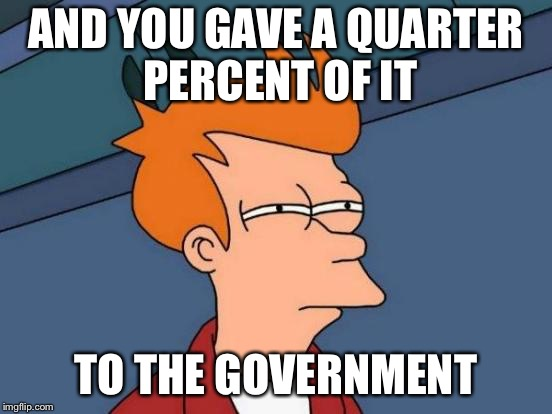 Futurama Fry Meme | AND YOU GAVE A QUARTER PERCENT OF IT TO THE GOVERNMENT | image tagged in memes,futurama fry | made w/ Imgflip meme maker