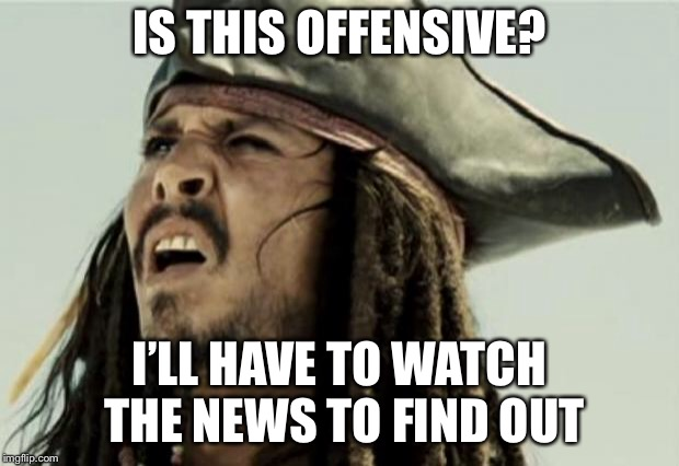 confused dafuq jack sparrow what | IS THIS OFFENSIVE? I'LL HAVE TO WATCH THE NEWS TO FIND OUT | image tagged in confused dafuq jack sparrow what | made w/ Imgflip meme maker