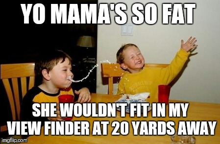 Yo Mamas So Fat | YO MAMA'S SO FAT SHE WOULDN'T FIT IN MY VIEW FINDER AT 20 YARDS AWAY | image tagged in memes,yo mamas so fat | made w/ Imgflip meme maker