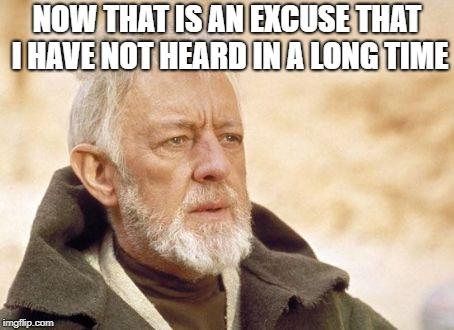 Obi Wan Kenobi | NOW THAT IS AN EXCUSE THAT I HAVE NOT HEARD IN A LONG TIME | image tagged in memes,obi wan kenobi | made w/ Imgflip meme maker