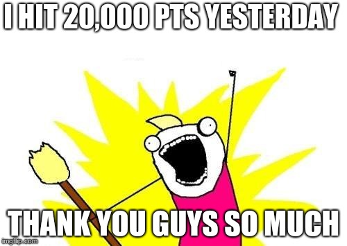 A special shout out to everybody who has ever liked any of my memes. thanks all the imgflip people who stayed with me since day1 | I HIT 20,000 PTS YESTERDAY THANK YOU GUYS SO MUCH | image tagged in memes,x all the y | made w/ Imgflip meme maker