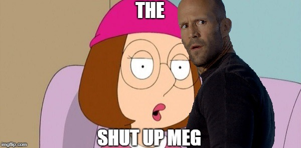 Coming To A Gross Theater Near You | THE SHUT UP MEG | image tagged in meg,jason statham,shark | made w/ Imgflip meme maker
