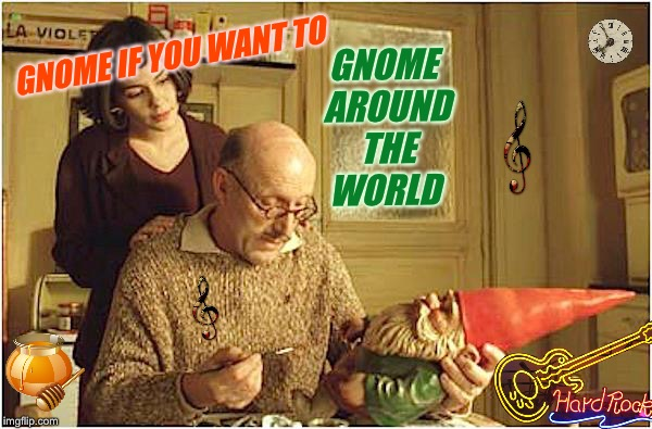 GNOME IF YOU WANT TO GNOME AROUND THE WORLD | made w/ Imgflip meme maker