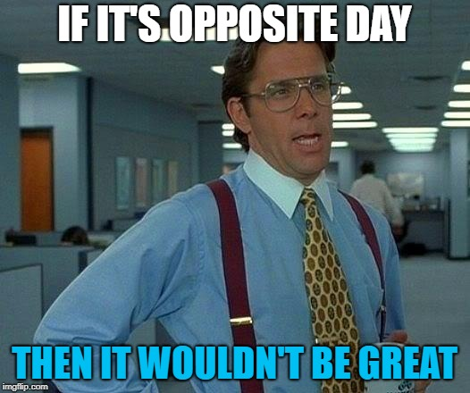 That Would Be Great Meme | IF IT'S OPPOSITE DAY THEN IT WOULDN'T BE GREAT | image tagged in memes,that would be great | made w/ Imgflip meme maker