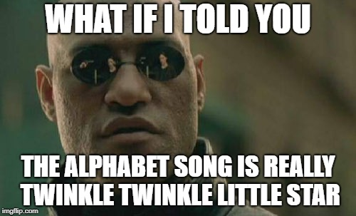 This is an old meme, but never ceases to shock everyone... Enjoy! | WHAT IF I TOLD YOU THE ALPHABET SONG IS REALLY TWINKLE TWINKLE LITTLE STAR | image tagged in memes,matrix morpheus | made w/ Imgflip meme maker