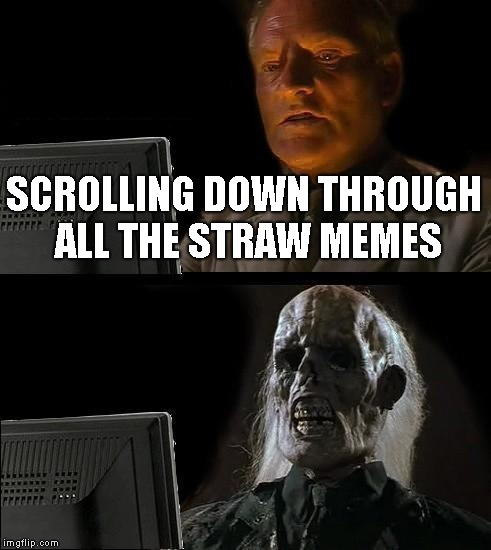 Ill Just Wait Here Meme | SCROLLING DOWN THROUGH ALL THE STRAW MEMES | image tagged in memes,ill just wait here | made w/ Imgflip meme maker