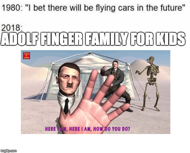 why...just why? | ADOLF FINGER FAMILY FOR KIDS | image tagged in i bet there will be flying cars in the future,memes,adolf hitler | made w/ Imgflip meme maker
