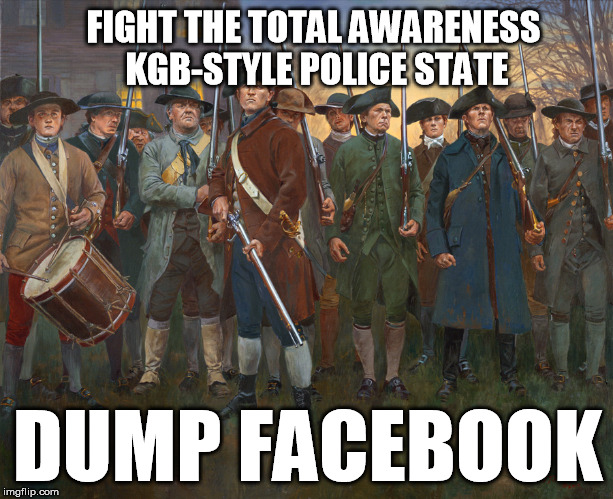 Not coincidentally a CIA company really did source startup capital for them too | FIGHT THE TOTAL AWARENESS KGB-STYLE POLICE STATE DUMP FACEBOOK | image tagged in revolutionary militia,facebook | made w/ Imgflip meme maker