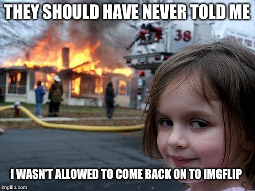 Disaster Girl Meme | THEY SHOULD HAVE NEVER TOLD ME I WASN'T ALLOWED TO COME BACK ON TO IMGFLIP | image tagged in memes,disaster girl | made w/ Imgflip meme maker