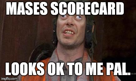 Looks Good To Me |  MASES SCORECARD; LOOKS OK TO ME PAL. | image tagged in looks good to me | made w/ Imgflip meme maker