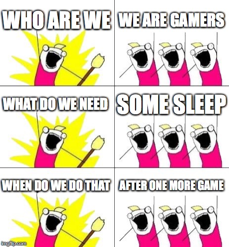 What Do We Want 3 Meme | WHO ARE WE WE ARE GAMERS WHAT DO WE NEED SOME SLEEP WHEN DO WE DO THAT AFTER ONE MORE GAME | image tagged in memes,what do we want 3 | made w/ Imgflip meme maker
