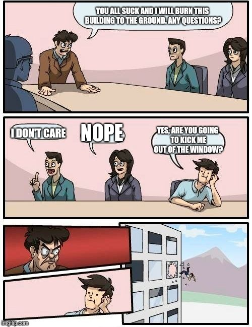 Boardroom Meeting Suggestion Meme | YOU ALL SUCK AND I WILL BURN THIS BUILDING TO THE GROUND. ANY QUESTIONS? I DON'T CARE NOPE YES, ARE YOU GOING TO KICK ME OUT OF THE WINDOW? | image tagged in memes,boardroom meeting suggestion | made w/ Imgflip meme maker
