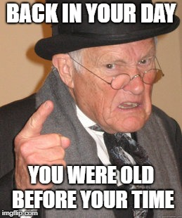 Back In My Day Meme | BACK IN YOUR DAY YOU WERE OLD BEFORE YOUR TIME | image tagged in memes,back in my day | made w/ Imgflip meme maker