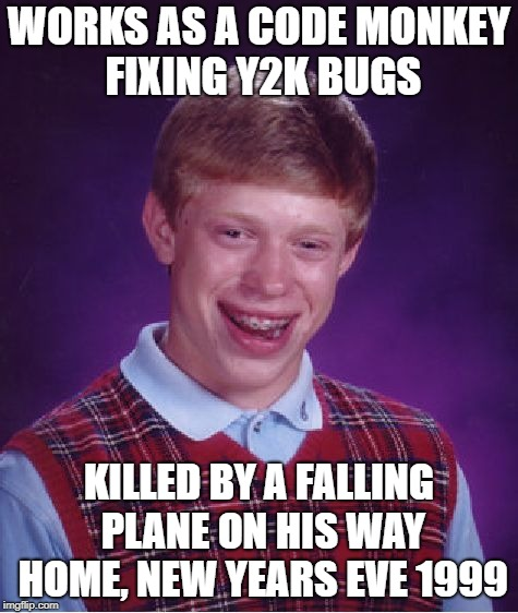 Bad Luck Brian Meme | WORKS AS A CODE MONKEY FIXING Y2K BUGS KILLED BY A FALLING PLANE ON HIS WAY HOME, NEW YEARS EVE 1999 | image tagged in memes,bad luck brian | made w/ Imgflip meme maker