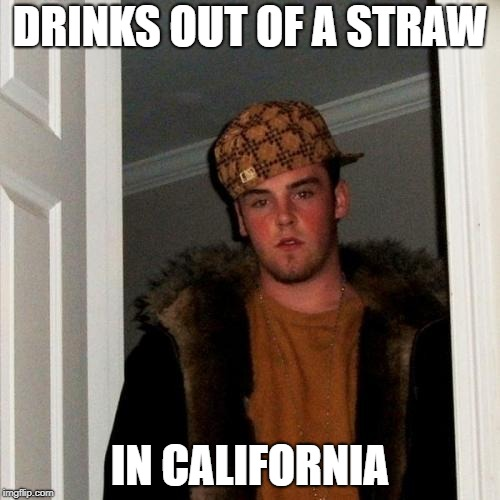 Scumbag Steve Meme | DRINKS OUT OF A STRAW IN CALIFORNIA | image tagged in memes,scumbag steve,straws,california | made w/ Imgflip meme maker