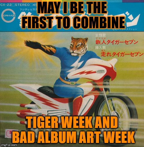 Last year there was the tiger shark, this year . . . well it just sort of works again. Tiger/Bad Album Art Weeks, July 29 - Aug5 | MAY I BE THE FIRST TO COMBINE TIGER WEEK AND BAD ALBUM ART WEEK | image tagged in memes,tiger week 2018,tigerlegend1046,bad album art week,kenj,ilikepie314159265358979 | made w/ Imgflip meme maker
