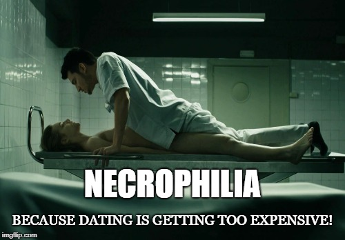 Necro-dating | NECROPHILIA BECAUSE DATING IS GETTING TOO EXPENSIVE! | image tagged in necrophilia,dating,dead,sleepy sex,morgue,corpse | made w/ Imgflip meme maker