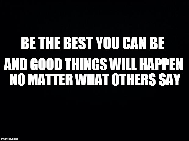 Black background | BE THE BEST YOU CAN BE AND GOOD THINGS WILL HAPPEN NO MATTER WHAT OTHERS SAY | image tagged in black background | made w/ Imgflip meme maker
