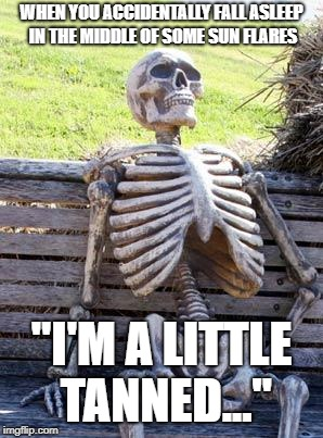 "Waiting Skeleton Meme | WHEN YOU ACCIDENTALLY FALL ASLEEP IN THE MIDDLE OF SOME SUN FLARES ""I'M A LITTLE TANNED..."" 