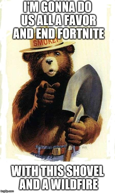 Smokey The Bear | I'M GONNA DO US ALL A FAVOR AND END FORTNITE WITH THIS SHOVEL AND A WILDFIRE | image tagged in smokey the bear | made w/ Imgflip meme maker