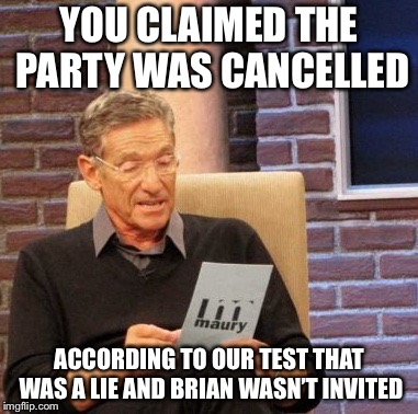 Maury Lie Detector Meme | YOU CLAIMED THE PARTY WAS CANCELLED ACCORDING TO OUR TEST THAT WAS A LIE AND BRIAN WASN'T INVITED | image tagged in memes,maury lie detector | made w/ Imgflip meme maker