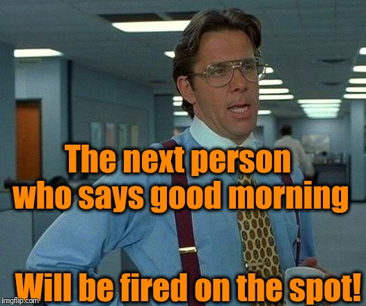 My boss on Mondays | The next person who says good morning Will be fired on the spot! | image tagged in memes,that would be great | made w/ Imgflip meme maker