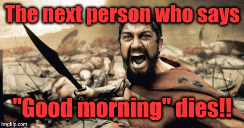 "Sparta Leonidas Meme | The next person who says ""Good morning"" dies!! 
