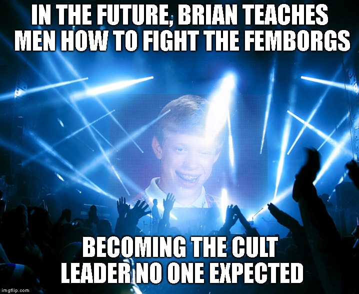 IN THE FUTURE, BRIAN TEACHES MEN HOW TO FIGHT THE FEMBORGS BECOMING THE CULT LEADER NO ONE EXPECTED | made w/ Imgflip meme maker