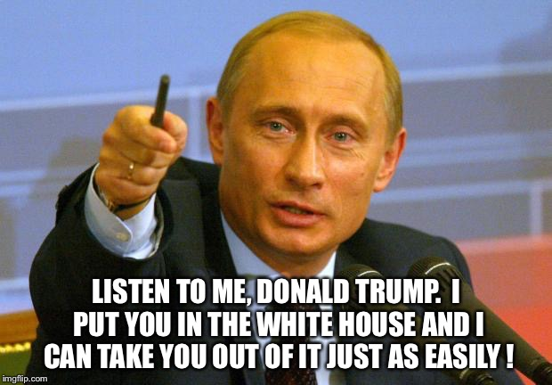 Listen to me, Donald Trump | LISTEN TO ME, DONALD TRUMP.  I PUT YOU IN THE WHITE HOUSE AND I CAN TAKE YOU OUT OF IT JUST AS EASILY ! | image tagged in memes,good guy putin | made w/ Imgflip meme maker